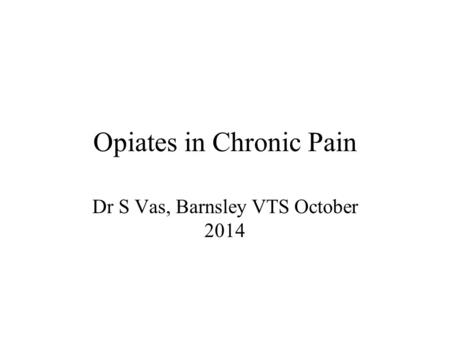 Opiates in Chronic Pain Dr S Vas, Barnsley VTS October 2014.