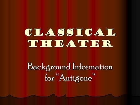 "CLASSICAL THEATER Background Information for ""Antigone"""