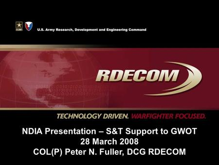 NDIA Presentation – S&T Support to GWOT 28 March 2008 COL(P) Peter N. Fuller, DCG RDECOM.