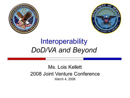 Interoperability DoD/VA and Beyond Ms. Lois Kellett 2008 Joint Venture Conference March 4, 2008.