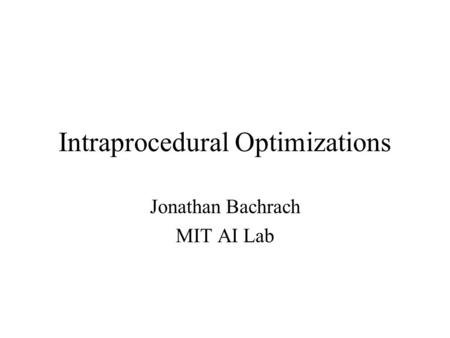 Intraprocedural Optimizations Jonathan Bachrach MIT AI Lab.