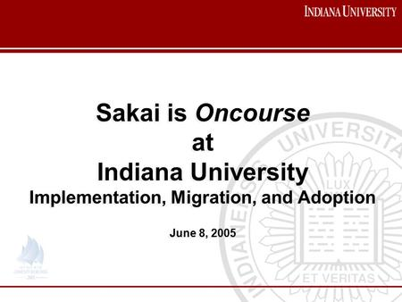 Sakai is Oncourse at Indiana University Implementation, Migration, and Adoption June 8, 2005 Sakai is Oncourse at Indiana University Implementation, Migration,