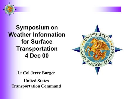 Symposium on Weather Information for Surface Transportation 4 Dec 00 Lt Col Jerry Borger United States Transportation Command.