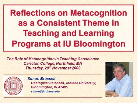Reflections on Metacognition as a Consistent Theme in Teaching and Learning Programs at IU Bloomington The Role of Metacognition in Teaching Geoscience.