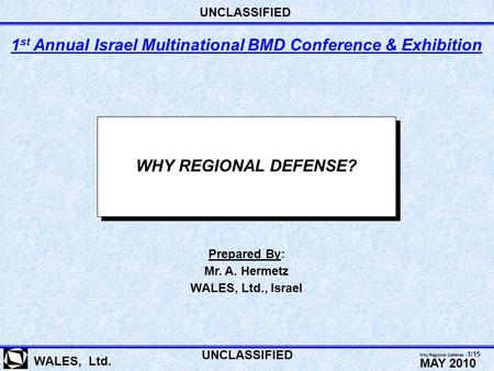 WHY REGIONAL DEFENSE? WALES, Ltd. Prepared By: Mr. A. Hermetz WALES, Ltd., Israel 1 st Annual Israel Multinational BMD Conference & Exhibition UNCLASSIFIED.