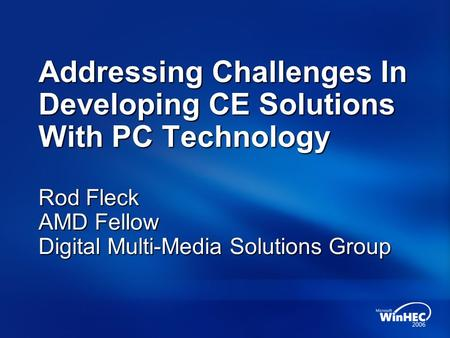 Addressing Challenges In Developing CE Solutions With PC Technology Rod Fleck AMD Fellow Digital Multi-Media Solutions Group.
