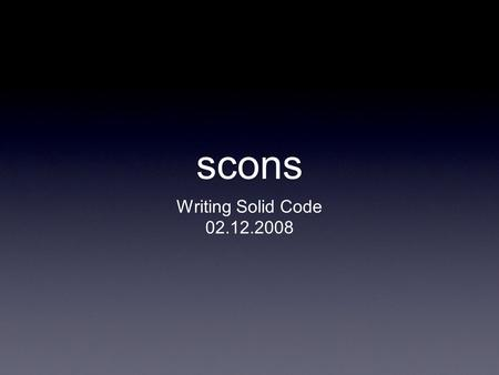 Scons Writing Solid Code 02.12.2008. Overview What is scons? scons Basics Other cools scons stuff Resources.