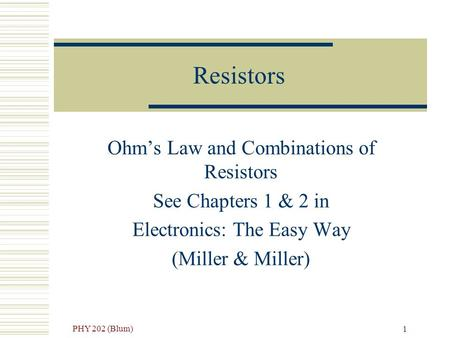 PHY 202 (Blum) 1 Resistors Ohm's Law and Combinations of Resistors See Chapters 1 & 2 in Electronics: The Easy Way (Miller & Miller)
