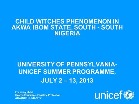 CHILD WITCHES PHENOMENON IN AKWA IBOM STATE, SOUTH - SOUTH NIGERIA UNIVERSITY OF PENNSYLVANIA- UNICEF SUMMER PROGRAMME, JULY 2 – 13, 2013.