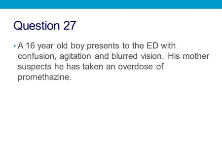 Question 27 A 16 year old boy presents to the ED with confusion, agitation and blurred vision. His mother suspects he has taken an overdose of promethazine.