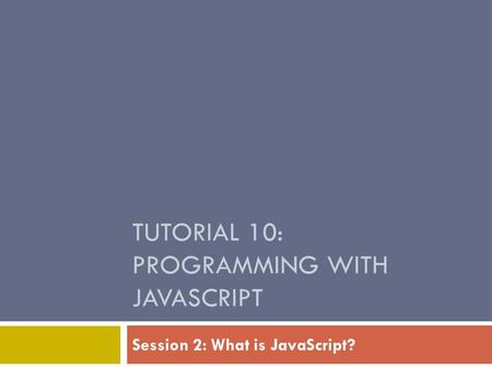 TUTORIAL 10: PROGRAMMING WITH JAVASCRIPT Session 2: What is JavaScript?