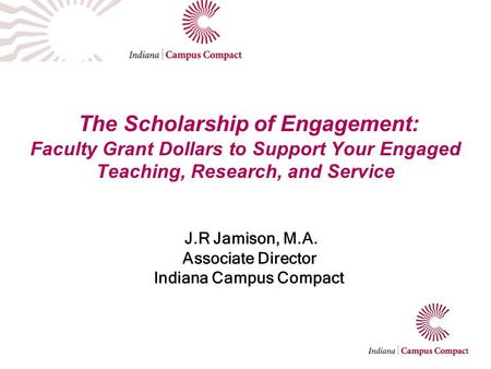 The Scholarship of Engagement: Faculty Grant Dollars to Support Your Engaged Teaching, Research, and Service J.R Jamison, M.A. Associate Director Indiana.
