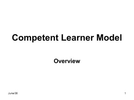 June 081 Competent Learner Model Overview. June 082 Today you will learn… What is the CLM What is the goal of the CLM What are the foundations of the.