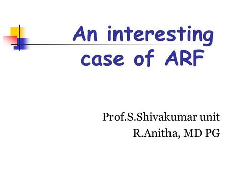 An interesting case of ARF Prof.S.Shivakumar unit R.Anitha, MD PG.