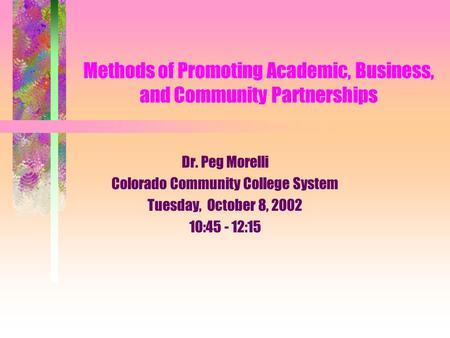 Methods of Promoting Academic, Business, and Community Partnerships Dr. Peg Morelli Colorado Community College System Tuesday, October 8, 2002 10:45 -