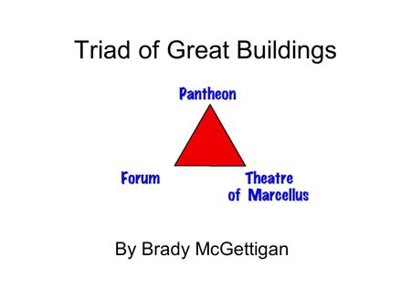 Triad of Great Buildings By Brady McGettigan. Introduction This presentation covers a triad... really a triumvirate of great buildings, the Pantheon,