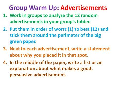 Group Warm Up: Advertisements 1.Work in groups to analyze the 12 random advertisements in your group's folder. 2.Put them in order of worst (1) to best.