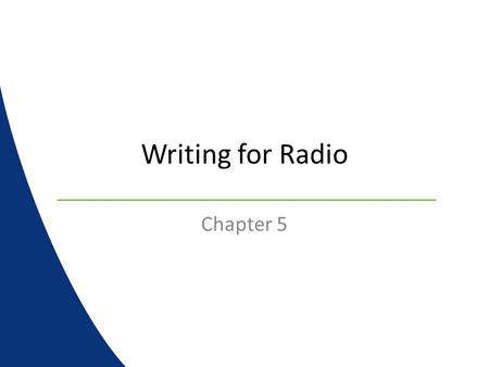 Writing for Radio Chapter 5. Writing for Radio Writing for radio is slightly different than newspaper or magazines Important factors : – Accuracy – Conciseness.