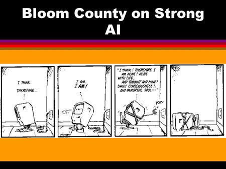 "Bloom County on Strong AI THE CHINESE ROOM l Searle's target: ""Strong AI"" An appropriately programmed computer is a mind—capable of understanding and."