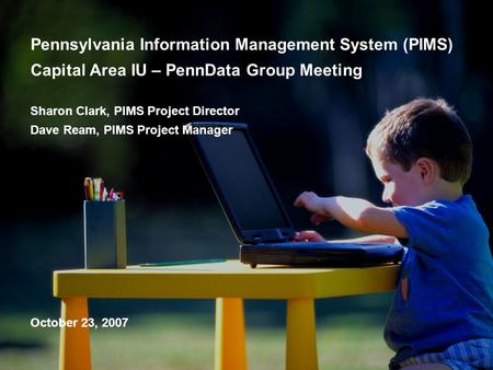 Pennsylvania Information Management System (PIMS) Capital Area IU – PennData Group Meeting Sharon Clark, PIMS Project Director Dave Ream, PIMS Project.