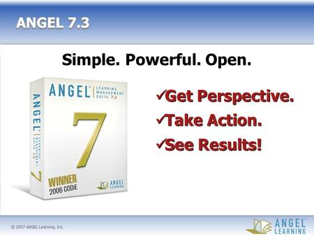 © 2007 ANGEL Learning, Inc. ANGEL 7.3 Get Perspective. Get Perspective. Take Action. Take Action. See Results! See Results! Simple. Powerful. Open.