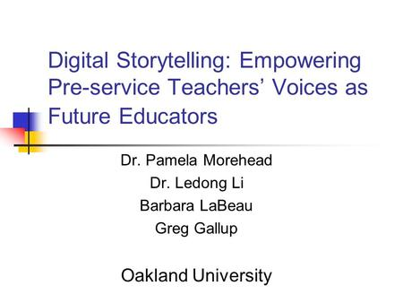 Digital Storytelling: Empowering Pre-service Teachers' Voices as Future Educators Dr. Pamela Morehead Dr. Ledong Li Barbara LaBeau Greg Gallup Oakland.