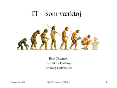 November 2003Bent Thomsen - FIT 6-11 IT – som værktøj Bent Thomsen Institut for Datalogi Aalborg Universitet.