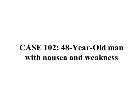 CASE 102: 48-Year-Old man with nausea and weakness.
