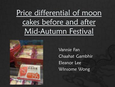 Price differential of moon cakes before and after Mid-Autumn Festival Vannie Fan Chaahat Gambhir Eleanor Lee Winsome Wong.