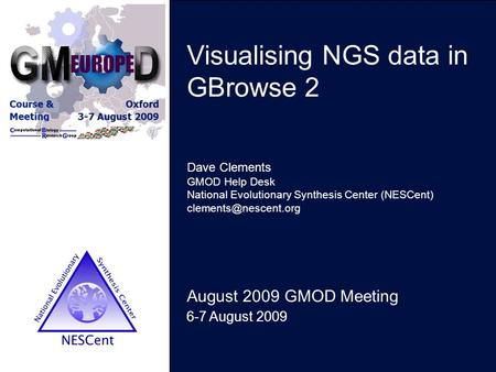 Visualising NGS data in GBrowse 2 August 2009 GMOD Meeting 6-7 August 2009 Dave Clements GMOD Help Desk National Evolutionary Synthesis Center (NESCent)