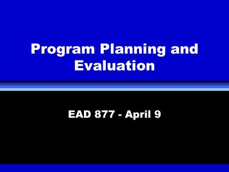 Program Planning and Evaluation EAD 877 - April 9.