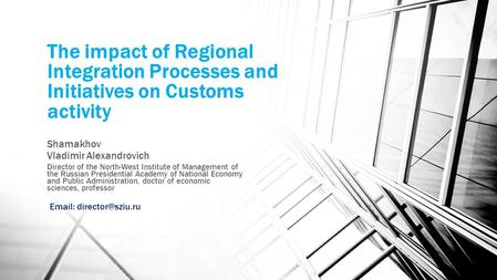 The impact of Regional Integration Processes and Initiatives on Customs activity Shamakhov Vladimir Alexandrovich Director of the North-West Institute.