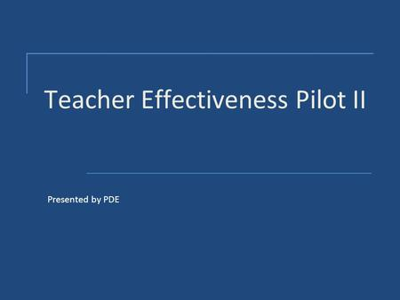 Teacher Effectiveness Pilot II Presented by PDE. Project Development - Goal  To develop a teacher effectiveness model that will reform the way we evaluate.