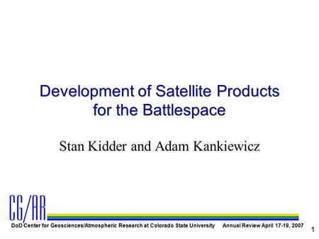 DoD Center for Geosciences/Atmospheric Research at Colorado State University Annual Review April 17-19, 2007 1 Development of Satellite Products for the.