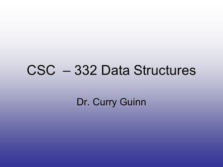 CSC – 332 Data Structures Dr. Curry Guinn. Quick Info Dr. Curry Guinn –CIS 2045 –www.uncw.edu/people/guinnc –962-7937.