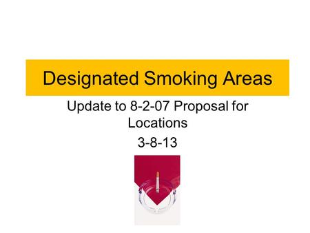 Designated Smoking Areas Update to 8-2-07 Proposal for Locations 3-8-13.