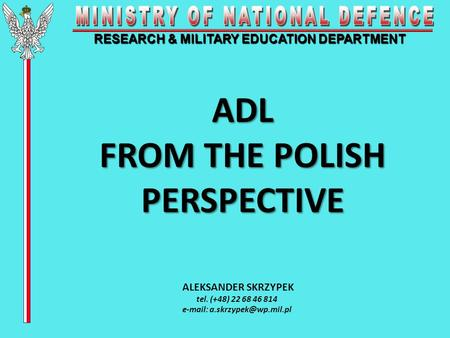 RESEARCH & MILITARY EDUCATION DEPARTMENT ADL FROM THE POLISH PERSPECTIVE ALEKSANDER SKRZYPEK tel. (+48) 22 68 46 814