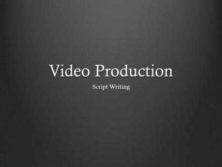 Video Production Script Writing. Writing the Content: Story- -what action do you want to have happen? -What do you want your audience to feel? -Do you.