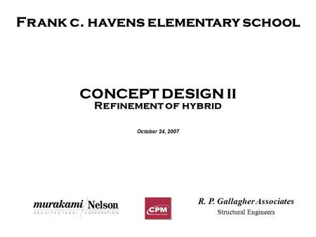 Frank c. havens elementary school CONCEPT DESIGN II Refinement of hybrid October 24, 2007 R. P. Gallagher Associates Structural Engineers.