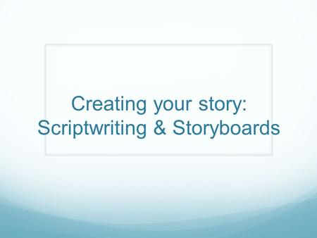 Creating your story: Scriptwriting & Storyboards.
