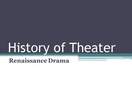 "History of Theater Renaissance Drama. The Renaissance Definition: ""rebirth"" Transition between medieval times and modern times Began in Italy in the early."