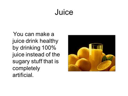 Juice You can make a juice drink healthy by drinking 100% juice instead of the sugary stuff that is completely artificial.