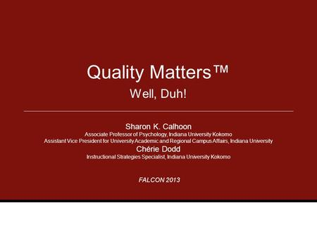 FALCON 2013 Well, Duh! Quality Matters™ Sharon K. Calhoon Associate Professor of Psychology, Indiana University Kokomo Assistant Vice President for University.