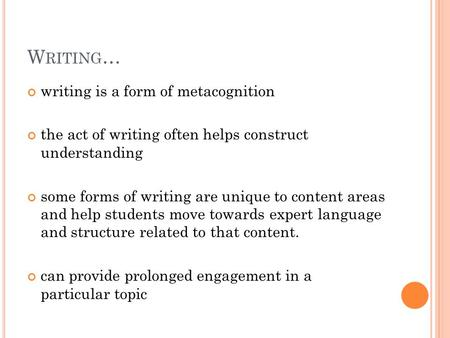 W RITING … writing is a form of metacognition the act of writing often helps construct understanding some forms of writing are unique to content areas.