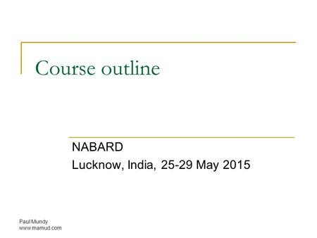 Course outline NABARD Lucknow, India, 25-29 May 2015 Paul Mundy www.mamud.com.