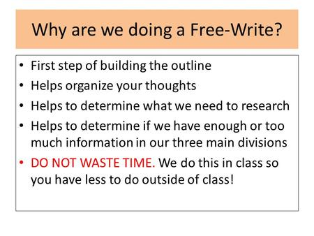 Why are we doing a Free-Write? First step of building the outline Helps organize your thoughts Helps to determine what we need to research Helps to determine.