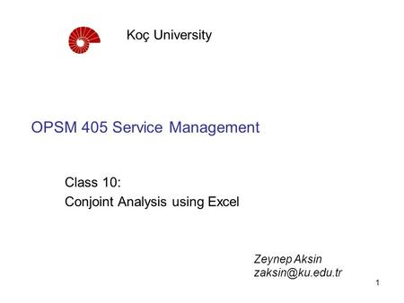 1 OPSM 405 Service Management Class 10: Conjoint Analysis using Excel Koç University Zeynep Aksin