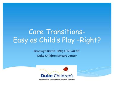 Care Transitions- Easy as Child's Play –Right? Bronwyn Bartle DNP, CPNP-AC/PC Duke Children's Heart Center.