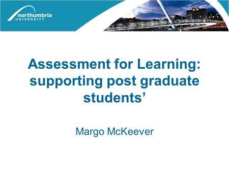 Assessment for Learning: supporting post graduate students' Margo McKeever.