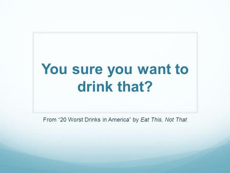 "You sure you want to drink that? From ""20 Worst Drinks in America"" by Eat This, Not That."